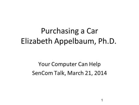 Purchasing a Car Elizabeth Appelbaum, Ph.D. Your Computer Can Help SenCom Talk, March 21, 2014 1.