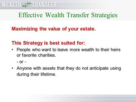 Effective Wealth Transfer Strategies Maximizing the value of your estate. This Strategy is best suited for: People who want to leave more wealth to their.