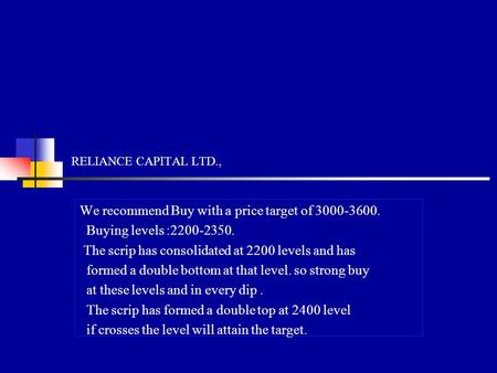RELIANCE CAPITAL LTD., We recommend Buy with a price target of 3000-3600. Buying levels :2200-2350. The scrip has consolidated at 2200 levels and has formed.