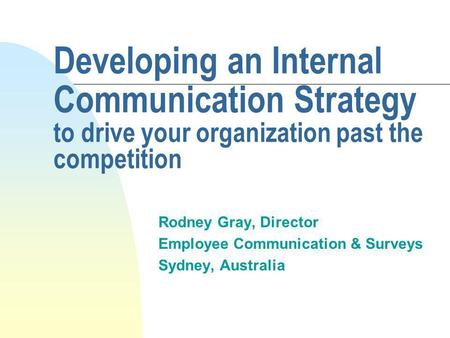 Developing an Internal Communication Strategy to drive your organization past the competition Rodney Gray, Director Employee Communication & Surveys Sydney,