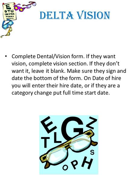 DELTA VISION Complete Dental/Vision form. If they want vision, complete vision section. If they dont want it, leave it blank. Make sure they sign and date.