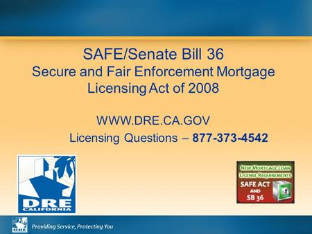Providing Service, Protecting You SAFE/Senate Bill 36 Secure and Fair Enforcement Mortgage Licensing Act of 2008 WWW.DRE.CA.GOV Licensing Questions – 877-373-4542.
