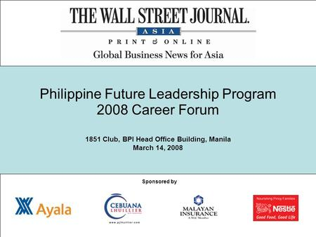Philippine Future Leadership Program 2008 Career Forum 1851 Club, BPI Head Office Building, Manila March 14, 2008 Sponsored by.