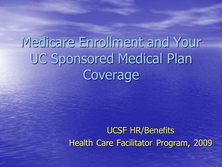 Medicare Enrollment and Your UC Sponsored Medical Plan Coverage UCSF HR/Benefits Health Care Facilitator Program, 2009.