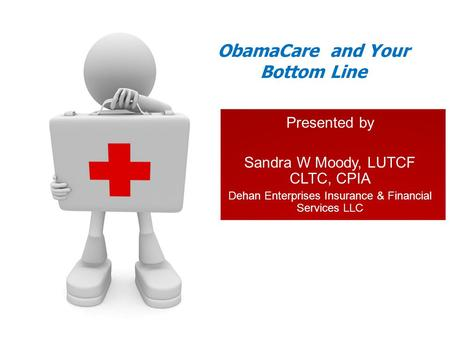 Presented by Sandra W Moody, LUTCF CLTC, CPIA Dehan Enterprises Insurance & Financial Services LLC ObamaCare and Your Bottom Line.