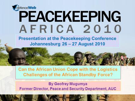 Can the African Union Cope with the Logistics Challenges of the African Standby Force? By Geofrey Mugumya Former Director, Peace and Security Department,