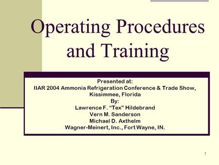1 Operating Procedures and Training Presented at: IIAR 2004 Ammonia Refrigeration Conference & Trade Show, Kissimmee, Florida By: Lawrence F. Tex Hildebrand.