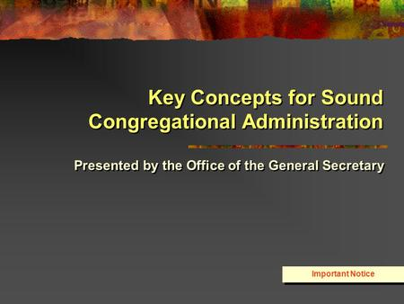 Key Concepts for Sound Congregational Administration Presented by the Office of the General Secretary Important Notice.