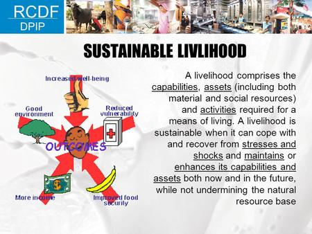 SUSTAINABLE LIVLIHOOD A livelihood comprises the capabilities, assets (including both material and social resources) and activities required for a means.