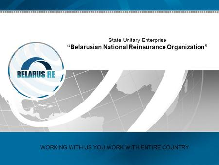 State Unitary Enterprise Belarusian National Reinsurance Organization WORKING WITH US YOU WORK WITH ENTIRE COUNTRY.