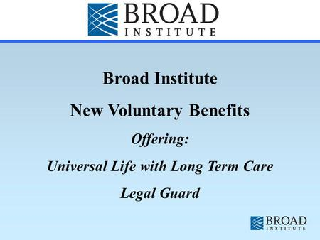 Broad Institute New Voluntary Benefits Offering: Universal Life with Long Term Care Legal Guard.