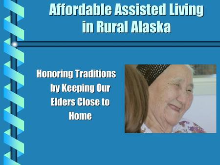 Affordable Assisted Living in Rural Alaska Honoring Traditions by Keeping Our Elders Close to Home.