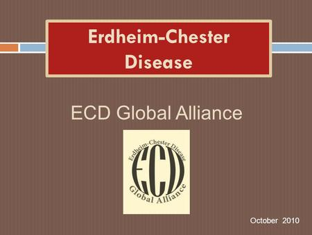 Erdheim-Chester Disease October 2010 ECD Global Alliance.