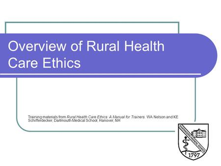 Overview of Rural Health Care Ethics Training materials from Rural Health Care Ethics: A Manual for Trainers. WA Nelson and KE Schifferdecker, Dartmouth.