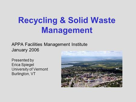 Recycling & Solid Waste Management APPA Facilities Management Institute January 2006 Presented by Erica Spiegel University of Vermont Burlington, VT.