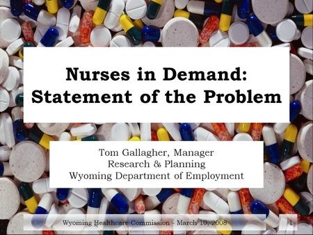 Wyoming Healthcare Commission - March 10, 20081 Nurses in Demand: Statement of the Problem Tom Gallagher, Manager Research & Planning Wyoming Department.