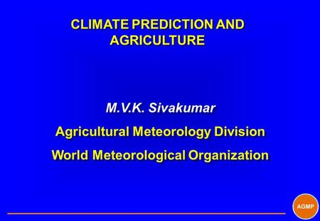 CLIMATE PREDICTION AND AGRICULTURE M.V.K. Sivakumar Agricultural Meteorology Division World Meteorological Organization M.V.K. Sivakumar Agricultural Meteorology.