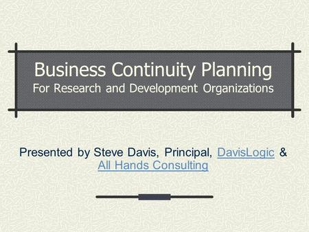 Business Continuity Planning For Research and Development Organizations Presented by Steve Davis, Principal, DavisLogic & All Hands ConsultingDavisLogic.