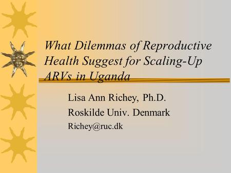 What Dilemmas of Reproductive Health Suggest for Scaling-Up ARVs in Uganda Lisa Ann Richey, Ph.D. Roskilde Univ. Denmark