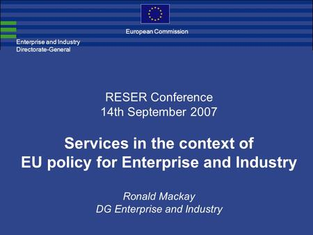 Enterprise and Industry Directorate-General RESER Conference 14th September 2007 Services in the context of EU policy for Enterprise and Industry Ronald.