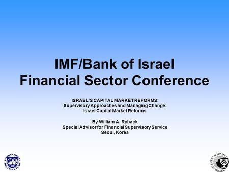 IMF/Bank of Israel Financial Sector Conference ISRAELS CAPITAL MARKET REFORMS: Supervisory Approaches and Managing Change: Israel Capital Market Reforms.