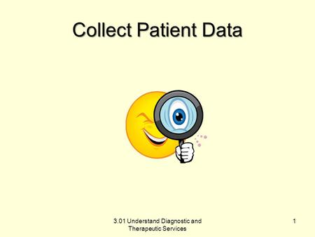 Collect Patient Data 3.01 Understand Diagnostic and Therapeutic Services 1.