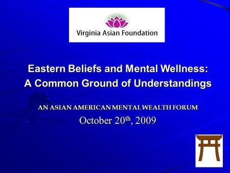 Eastern Beliefs and Mental Wellness: A Common Ground of Understandings AN ASIAN AMERICAN MENTAL WEALTH FORUM October 20 th, 2009.