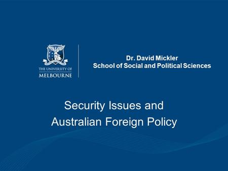 Dr. David Mickler School of Social and Political Sciences Security Issues and Australian Foreign Policy.