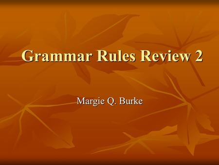 Grammar Rules Review 2 Margie Q. Burke. Grammar # 1 Subject / verb agreement It seems that, lately, the evening news ____ usually bad. a. is b. are.