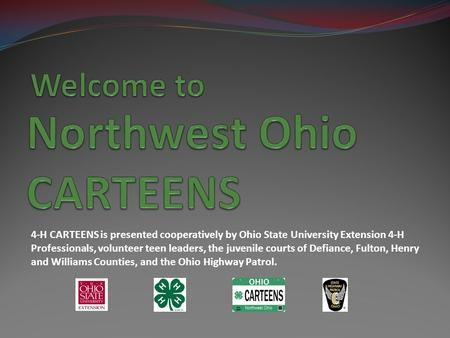 4-H CARTEENS is presented cooperatively by Ohio State University Extension 4-H Professionals, volunteer teen leaders, the juvenile courts of Defiance,