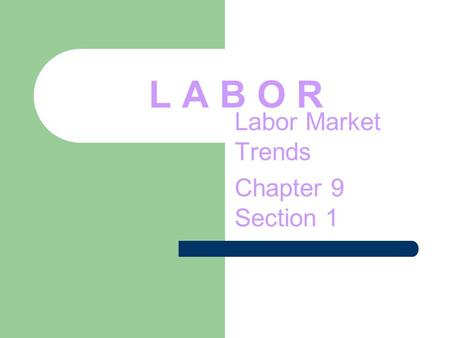 L A B O R Labor Market Trends Chapter 9 Section 1.