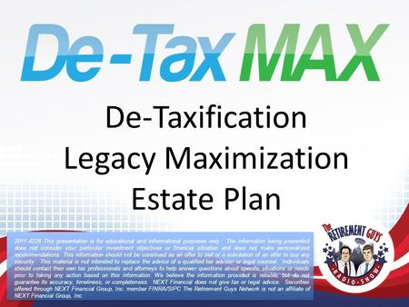 De-Taxification Legacy Maximization Estate Plan 2011-4226 This presentation is for educational and informational purposes only. The information being presented.