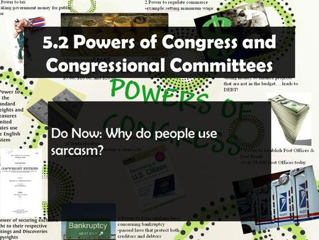 5.2 Powers of Congress and Congressional Committees Do Now: Why do people use sarcasm?