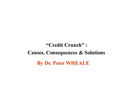 Credit Crunch : Causes, Consequences & Solutions By Dr. Peter WHEALE.