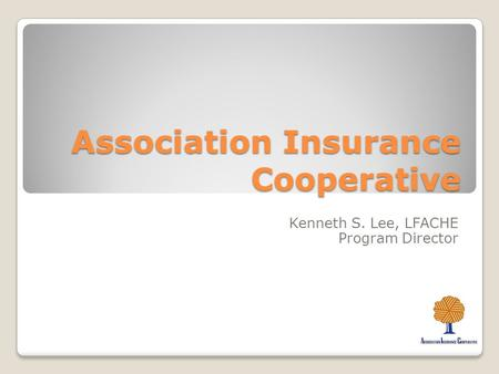 Association Insurance Cooperative Kenneth S. Lee, LFACHE Program Director.