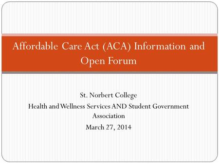 Affordable Care Act (ACA) Information and Open Forum St. Norbert College Health and Wellness Services AND Student Government Association March 27, 2014.