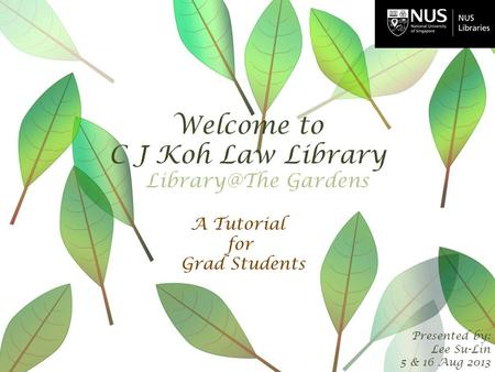 Welcome to C J Koh Law Library Presented by: Lee Su-Lin 5 & 16 Aug 2013 A Tutorial for Grad Students Gardens.
