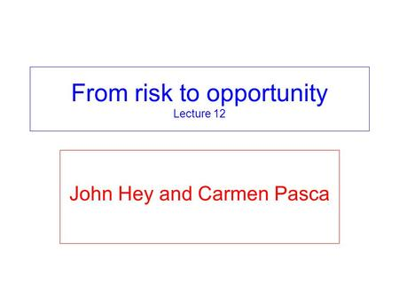 From risk to opportunity Lecture 12 John Hey and Carmen Pasca.