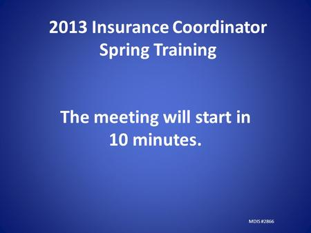 2013 Insurance Coordinator Spring Training The meeting will start in 10 minutes. MDIS #2866.