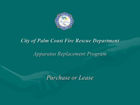 City of Palm Coast Fire Rescue Department Apparatus Replacement Program Purchase or Lease.