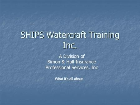 SHIPS Watercraft Training Inc. A Division of Simon & Hall <strong>Insurance</strong> Professional Services, Inc What its all about.