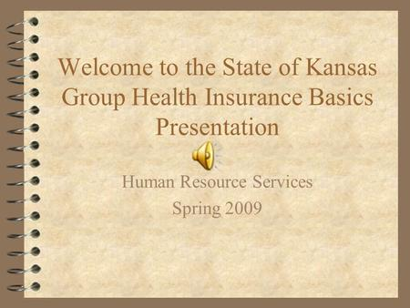 Welcome to the State of Kansas Group Health Insurance Basics Presentation Human Resource Services Spring 2009.
