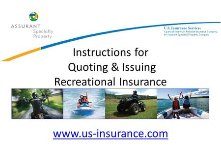 Instructions for Quoting & Issuing Recreational Insurance www.us-insurance.com www.us-insurance.com U.S. Insurance Services A part of American Reliable.