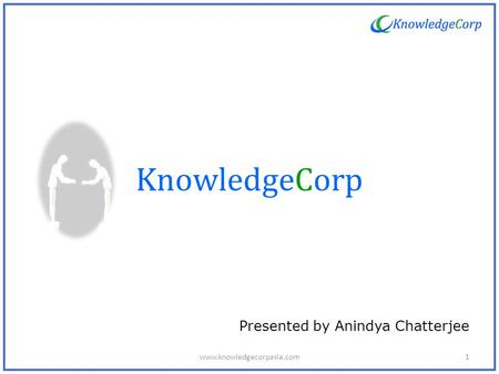 KnowledgeCorp Presented by Anindya Chatterjee 1www.knowledgecorpasia.com.