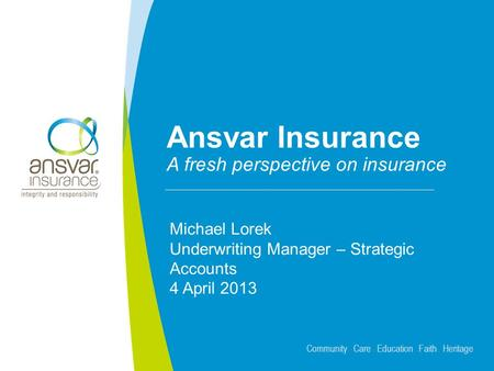 Community Care Education Faith Heritage Ansvar Insurance A fresh perspective on insurance Michael Lorek Underwriting Manager – Strategic Accounts 4 April.