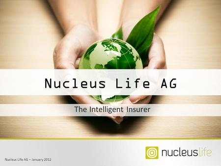 Nucleus Life AG – January 2012 Nucleus Life AG The Intelligent Insurer.