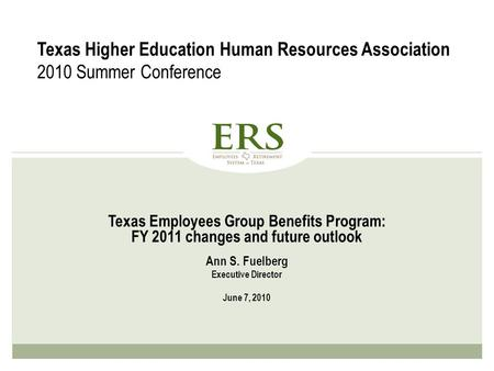 Texas Employees Group Benefits Program: FY 2011 changes and future outlook Ann S. Fuelberg Executive Director June 7, 2010 Texas Higher Education Human.