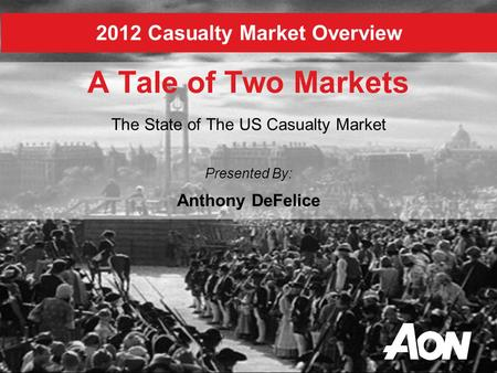 2012 Casualty Market Overview A Tale of Two Markets The State of The US Casualty Market Presented By: Anthony DeFelice.