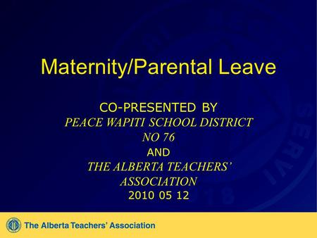 Maternity/Parental Leave CO-PRESENTED BY PEACE WAPITI SCHOOL DISTRICT NO 76 AND THE ALBERTA TEACHERS ASSOCIATION 2010 05 12.