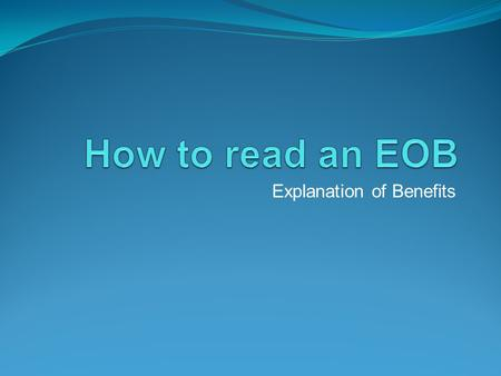 Explanation of Benefits. Why read an EOB ? To make sure you are not paying more than you should. Did the insurance get the correct information and process.